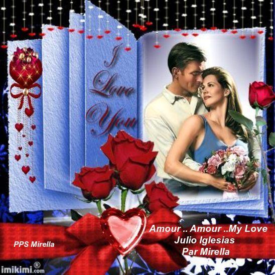 Amour Amour My Love   Julio Iglesias   Par Mirella  Joyeuses St Valentin pour le 14 a tous mes amies et amis.
