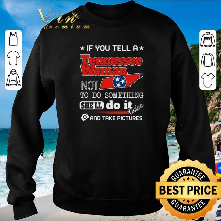 Nice If you tell a Tennessee woman not to do something she'll do it shirt