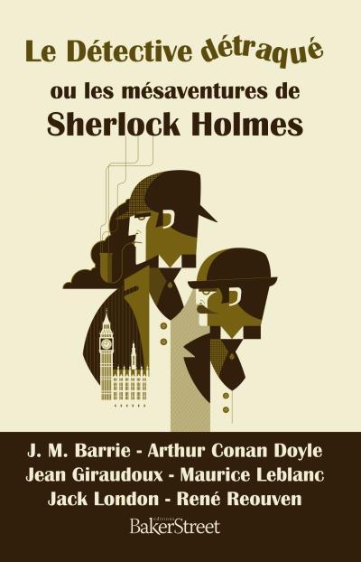 Le détective détraqué ou les mésaventures de Sherlock Holmes - Barrie & Conan Doyle & Giraudoux & Leblanc & London & Reouven