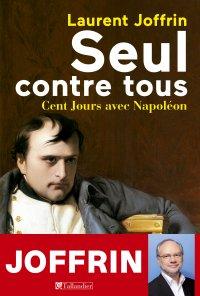 Seul contre tous ; Cent Jours avec Napoléon - Laurent Joffrin