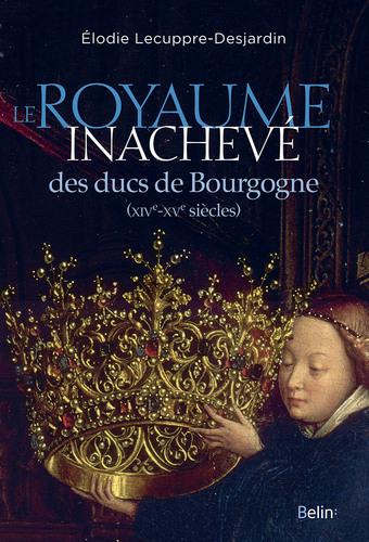 Le royaume inachevé des ducs de Bourgogne (XIVe-XVe siècles) d'Elodie Lecuppre-Desjardin