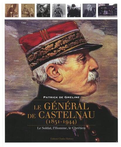 Le Général de Castelnau ; l'homme, le soldat, le chrétien - Patrick de Gmeline