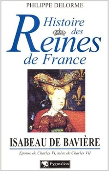 Histoire des Reines de France, Isabeau de Bavière, épouse de Charles VI, mère de Charles VII ; Philippe Delorme