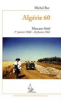ALGÉRIE 60. Mascara-Sétif 1er janvier 1960-16 février 1961
