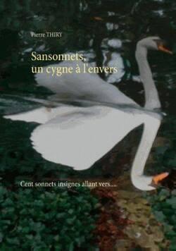 Sansonnets, un cygne à l'envers....   Cent sonnets insignes allant vers...   de Pierre THIRY