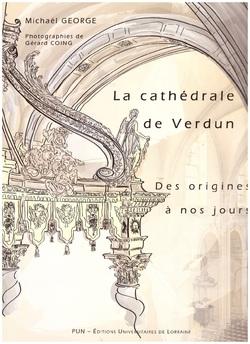 """La Cathédrale de Verdun """" Des origines à nos jours """", par Michael GEORGE, PUN- Editions Universitaires de Lorraine. (Photos de Gérard COING)"""