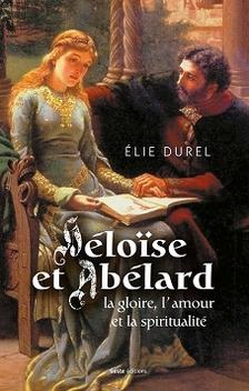 Héloïse et Abélard, la gloire, l'amour et la spiritualité ; Elie Durel