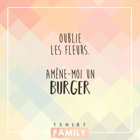 Oublie les fleurs, amène moi un burger. drole humour, citation ...