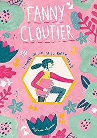 Fanny Cloutier, tome 1 : L\'année où j\'ai failli rater ma vie par Stéphanie Lapointe