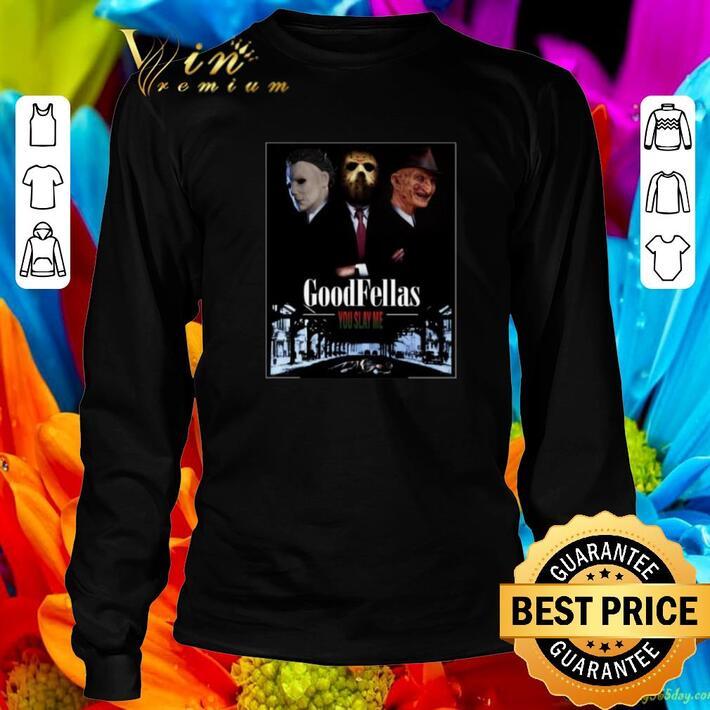 Funny Goodfellas you slay me Michael Myers Jason Voorhees Freddy shirt