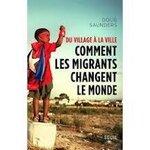 Doug Saunders, Du village à la ville, Comment les migrants changent le monde, Seuil