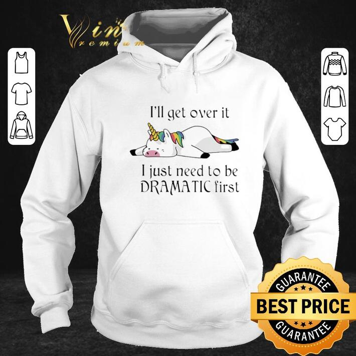 Funny Unicorn i'll get over it i just need to be dramatic first shirt
