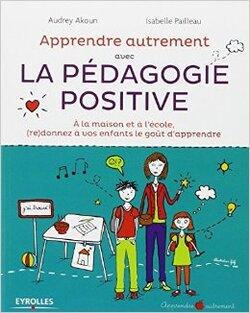 Apprendre autrement avec la pédagogie positive - Audrey Akoun et Isabelle Pailleau