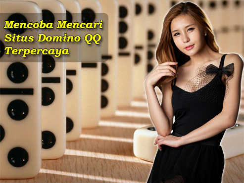 Mencoba Mencari Situs Domino QQ Terpercaya