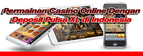 Permainan Casino Online Dengan Deposit Pulsa XL di Indonesia