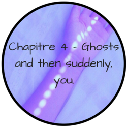 Chapitre 4 - Ghosts and then suddenly, you