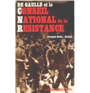 De Gaulle Et Le Conseil National De La Resistance de Jacques Debu-Bridel