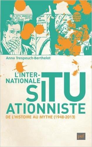 Anna Trespeuch-Berthelot, L'internationale situationniste, de l'histoire au mythe (1948-2013), PUF, 2015