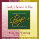 Acoustic Worship: Lord, I Believe In You, Maranatha! Acoustic