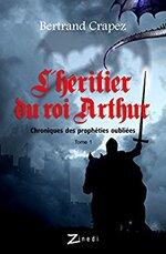 Chroniques des prophéties oubliées - T1- L'héritier du Roi Arthur de Bertrand Crapez
