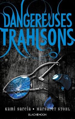 Dangereuses Créatures – Tome 2 : Dangereuses Trahisons de Margaret Stohl et Kami Garcia