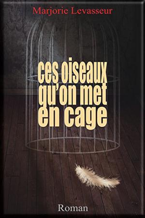 Ces oiseaux qu'on met en cage de Marjorie Levasseur