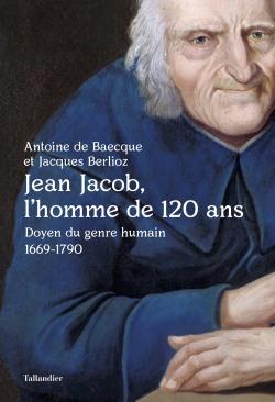 Jean Jacob, l'homme de 120 ans - jacques Berlioz ; Antoine de Baecque
