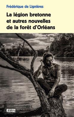 La légion bretonne et autres nouvelles de la forêt d'Orléans - Frédérique de Lignières