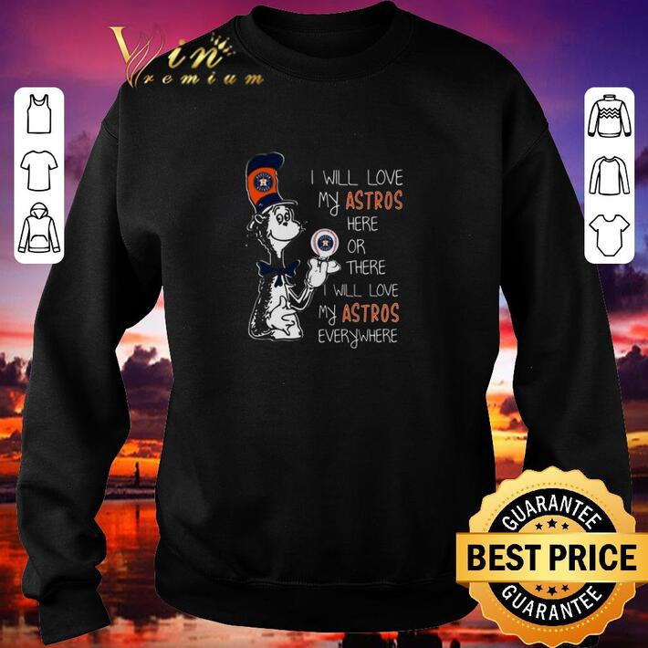 Pretty Dr Seuss I will love my Houston Astros here or there everywhere shirt