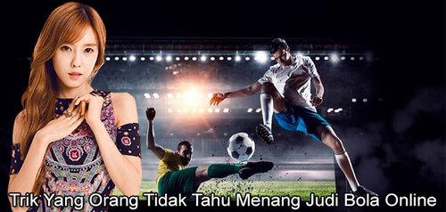 Trik Yang Orang Tidak Tahu Menang Judi Bola Online