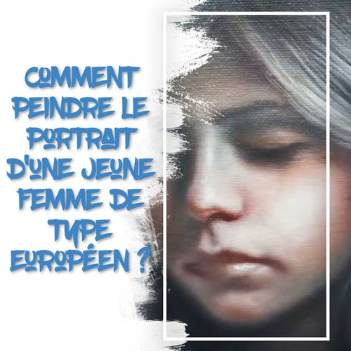 Dessin et peinture - vidéo 3272 : Comment peindre un portrait de jeune femme de type européen ? - huile ou acrylique.