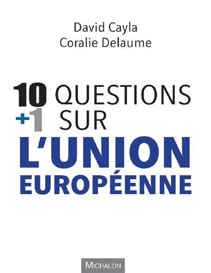 David Cayla & Coralie Delaume, 10 questions + 1 sur l'Union européenne, Michalon, 2019