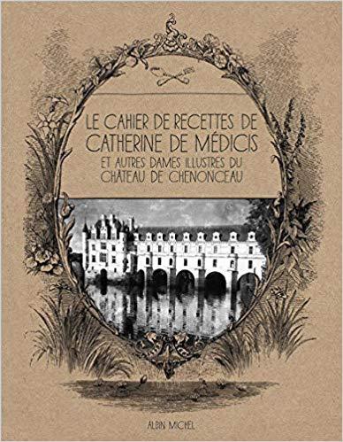 Le cahier de recettes de Catherine de Médicis et de autres dames illustres du château de Chenonceau