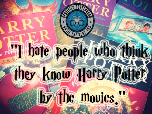 I hate people who think they know Harry Potter by the movies.