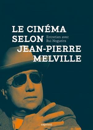 Jean-Pierre Melville, Rui Nogueira, Le cinéma selon jean-Pierre Melville, Capricci, 2021