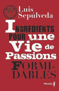 Ingrédients pour une vie de passions formidables, Luis Sepúlveda.