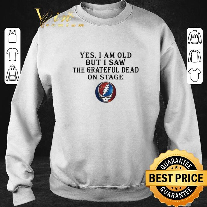 Top Yes i am old but i saw the Grateful Dead on stage shirt
