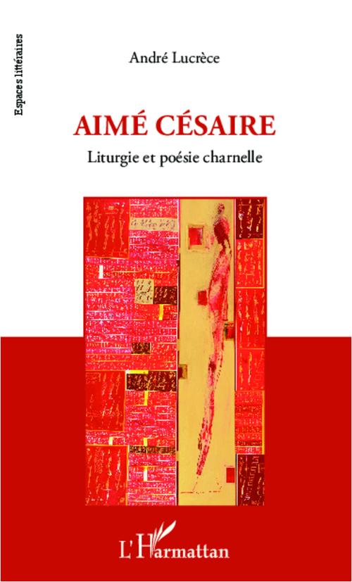 """""""Aimé Césaire, liturgie et poésie charnelle"""" d'André Lucrèce"""