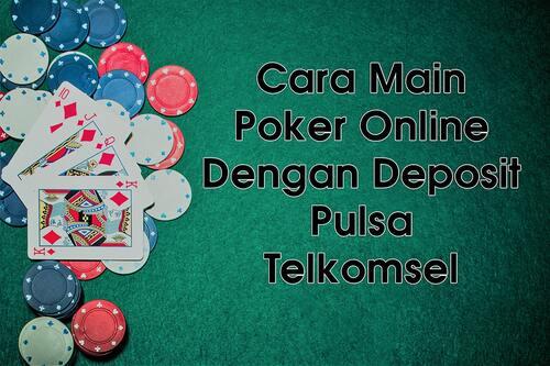 Cara Main Poker Online Dengan Deposit Pakai Pulsa Telkomsel