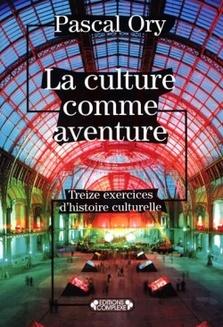 La culture comme aventure - Treize exercices d'histoire culturelle - Pascal Ory