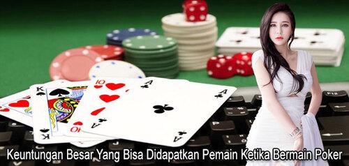Keuntungan Besar Yang Bisa Didapatkan Pemain Ketika Bermain Poker