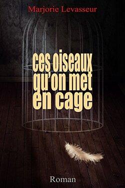 Les oiseaux qu'on met en cage — Marjorie Levasseur