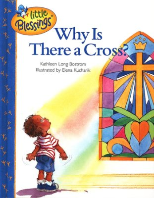 Little Blessings: Why Is There A Cross?   -     By: Kathleen Long Bostrom, Christopher Bostrom, Elena Kucharik