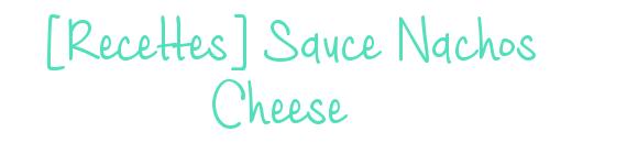 [Recettes] Sauce Nachos Cheese