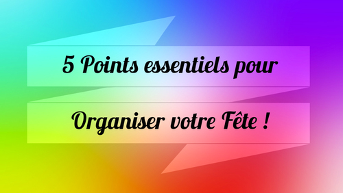 5 Points essentiels pour bien commencer et organiser votre fête !