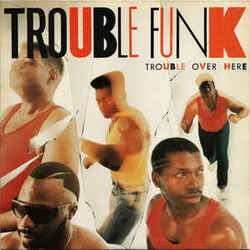 Trouble Funk - Trouble Over Here, Trouble Over There - Complete LP