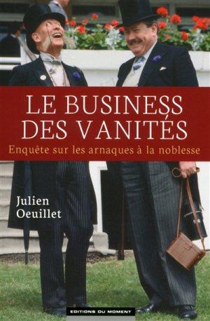 Le business des vanités ; Enquête sur les arnaques à la noblesse - Julien Oeillet