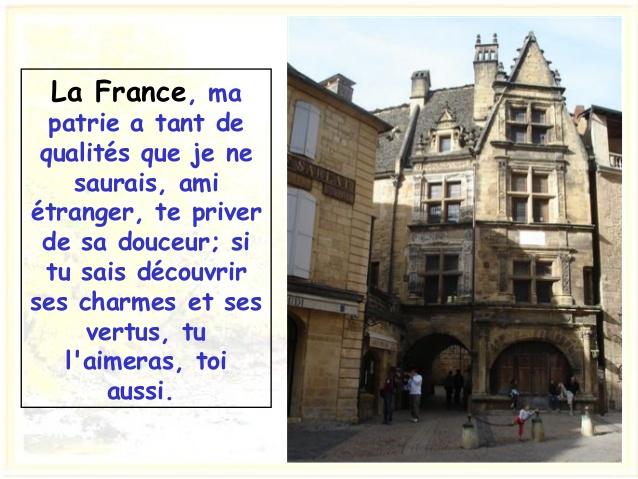 La France, ma patrie a tant de qualités que je ne saurais, ami étranger, te priver de sa douceur; si tu sais découvrir ses...