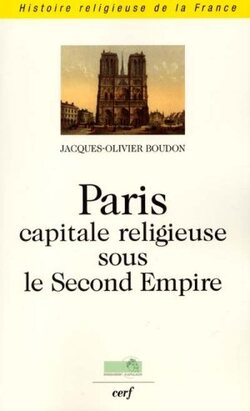 Paris capitale religieuse de la France sous le Second Empire - Jacques-Olivier Boudon