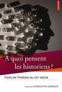 À quoi pensent les historiens ?   Faire de l'histoire au XXIe siècle Christophe Granger